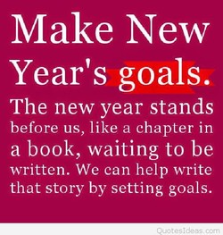Make New Year's goals. The new year stands before us, like a chapter in a book, waiting to be written. We can help write that story by setting goals.