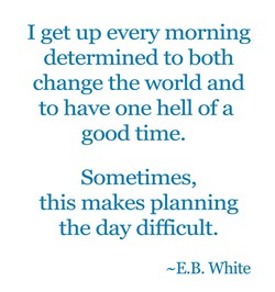 I get up every morning 