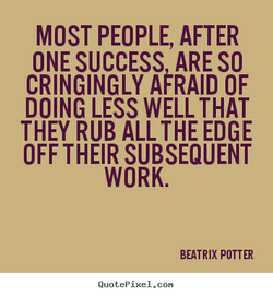 MOST PEOPLE, AFTER ONE SUCCESS ARE SO CRINGINGLY AFRAID OF DOING LESS WELL THAT THEY RUB ALL THE EDGE OFF THEIR SUBSEQUENT WORK. BEATRIX POTTER QuotePixeI. con