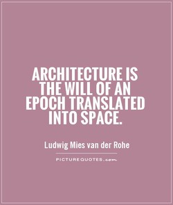ARCHITECTURE IS THE WILL OF AN EPOCH TRANSLATED INTO SPACE. Ludwig Mies van der Rohe PICTURE