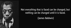 Not everything that is faced can be changed, but 