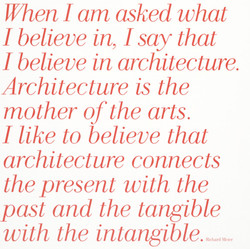 When I am asked what I believe in, I say that I believe in architecture. Architecture is the mother of the arts. I like to believe that architecture connects the present with the past and the tangible with the intangible.