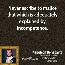 Never ascribe to malice 