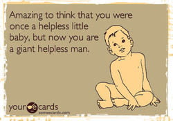 Amazing to think that you were once a helpless little baby, but now you are a giant helpless man. OUrocards