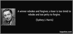 A winner rebukes and forgives; a loser is too timid to 