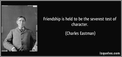 Friendship is held to be the severest test of 