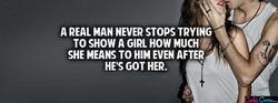 A REAL MAN NEVER STOPS TRYING TO SHOW A GIRL HOW MUCH SHE MEANS TO HIM EVEN AFTER HE'S GOT HER.