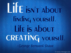 iSN'T AbOUT fiNdiNq youRsElf. Life is Ab0UT CREATiNq YOURSElf. - George Bernard Shaw O www.sl-designs.com