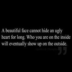 A beautiful face cannot hide an ugly 