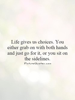 Life gives us choices. You 