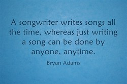 A songwriter writes songs all 