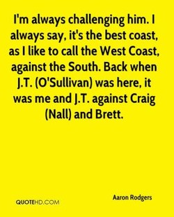 I'm always challenging him. I always say, it's the best coast, as I like to call the West Coast, against the South. Back when J.T. (O'Sullivan) was here, it was me and J.T. against Craig (Nall) and Brett. Aaron Rodgers