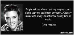 People ask me where I got my singing style. I didn't copy my style from anybody.... Country music was always an influence on my kind of music. (Elvis Presley) izquotes.com