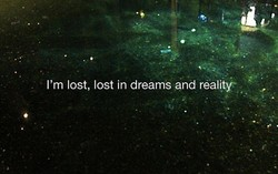 I'm lost, lost in dreams and reality'