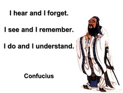 I hear and I forget. 