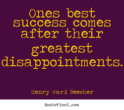 Ones best success comes after their greatest disappointments. Henry Ward Beecher QuotePixeI. con
