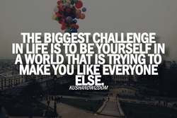 IN LIFE ETO BEYOURSELF IN THEBI GESTCHALLENGE A WORLD THAT IS TRYING TO MAKE YOU LIKE EVERYONE
