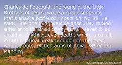 Charles de Foucauld, the found of the Little Brothers of Jesus, wrote a single sentence that's ahad a profound impact on my life. He said,