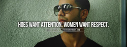 HOES WANT ATTENTION, WOMEN WANT RESPECT. 