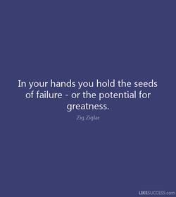 In your hands you hold the seeds 