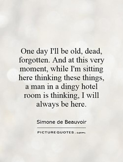 One day I'll be old, dead, 