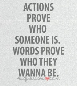 ACTIONS PROVE WHO SOMEONE IS. WORDS PROVE WHO THEY WANNA BE,
