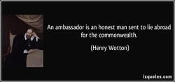 An ambassador is an honest man sent to lie abroad 