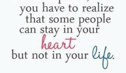 you have to realize that some people can stay in your but not in your