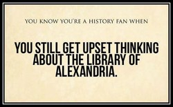 YOU KNOW YOU'RE A HISTORY FAN WHEN 