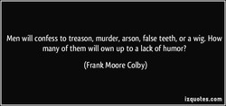Men will confess to treason, murder, arson, false teeth, or a wig. How 