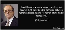 I don't know how many sacred cows there are today. I think there's a little confusion between humor and gross passing for humor. That's kind of regrettable. (Bob Newhart) izquotes.com