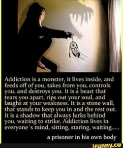 Addiction is a monster. it lives inside, and 