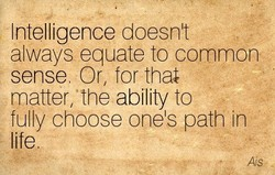 Intelligence doesn't always equate to common sense Or, for that matter, fre ability to fully choose one's path in Ais