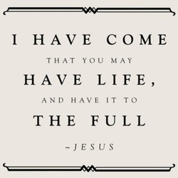 1 HAVE COME THAT YOU MAY HAVE LIFE, AND HAVE IT TO THE FULL -JESUS