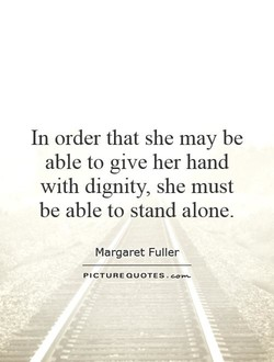 In order that she may be able to give her hand with dignity, she must be able to stand alone. Margaret Fuller PICTURE .