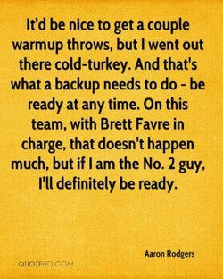 It'd be nice to get a couple warmup throws, but I went out there cold-turkey. And that's what a backup needs to do - be ready at any time. On this team, with Brett Favre in charge, that doesn't happen much, but if I am the No. 2 guy, I'll definitely be ready. Aaron Rodgers