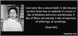 Love never dies a natural death. It dies because 