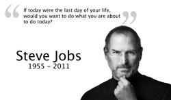 If today were the last day of your life, would you want to do what you are about to do today? Steve Jobs 1955 - 2011