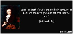 Can I see another's woe, and not be in sorrow too? 