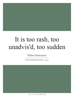 It is too rash, too 
