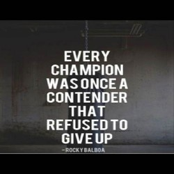 EVERY CHAMPION WASONCEA CONTENDER THAT REFUSED TO GIVEUP -ROCKY