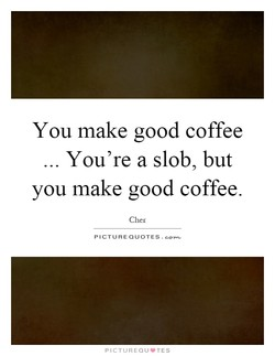 You make good coffee 
