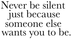 Never be silent just because someone else wants you to be.