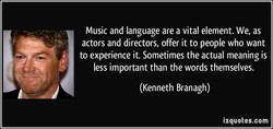 Music and language are a vital element. We, as actors and directors, offer it to people who want to experience it. Sometimes the actual meaning is less important than the words themselves. (Kenneth Branagh) izquotes.com