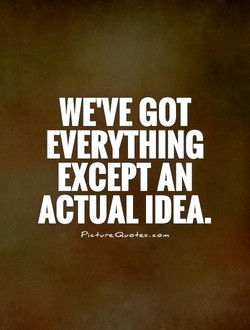 WE'VE GOT EVERYTHING EXCEPT AN ACTUAL IDEA.