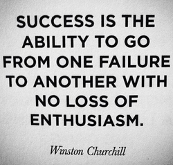 SUCCESS IS THE ABILITY TO GO FROM ONE FAILURE TO ANOTHER WITH NO LOSS OF ENTHUSIASM. Winston Churchill