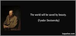 The world will be saved by beauty. 