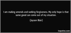 I am making amends and seeking forgiveness. My only hope is that 