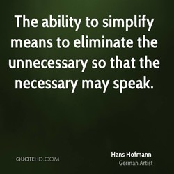 The ability to simplify means to eliminate the unnecessary so that the necessary may speak. Hans Hofmann QUOTEHD.COM German Artist
