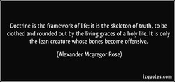Doctrine is the framework of life; it is the skeleton of truth, to be 